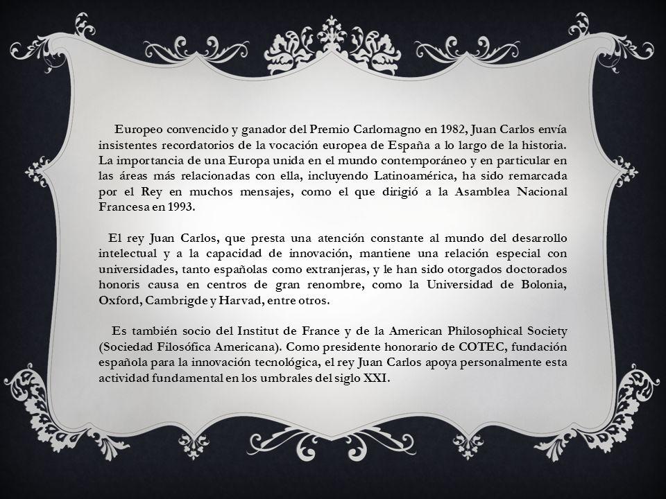 Europeo convencido y ganador del Premio Carlomagno en 1982, Juan Carlos envía insistentes recordatorios de la vocación europea de España a lo largo de la historia. La importancia de una Europa unida en el mundo contemporáneo y en particular en las áreas más relacionadas con ella, incluyendo Latinoamérica, ha sido remarcada por el Rey en muchos mensajes, como el que dirigió a la Asamblea Nacional Francesa en 1993.