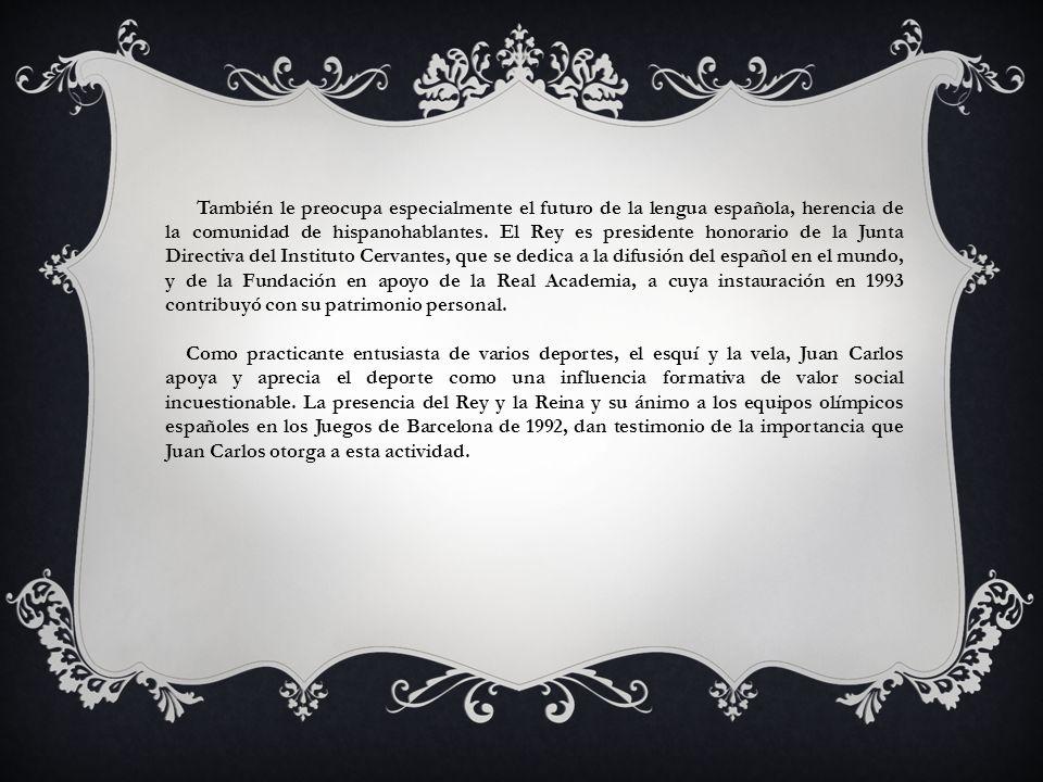 También le preocupa especialmente el futuro de la lengua española, herencia de la comunidad de hispanohablantes. El Rey es presidente honorario de la Junta Directiva del Instituto Cervantes, que se dedica a la difusión del español en el mundo, y de la Fundación en apoyo de la Real Academia, a cuya instauración en 1993 contribuyó con su patrimonio personal.
