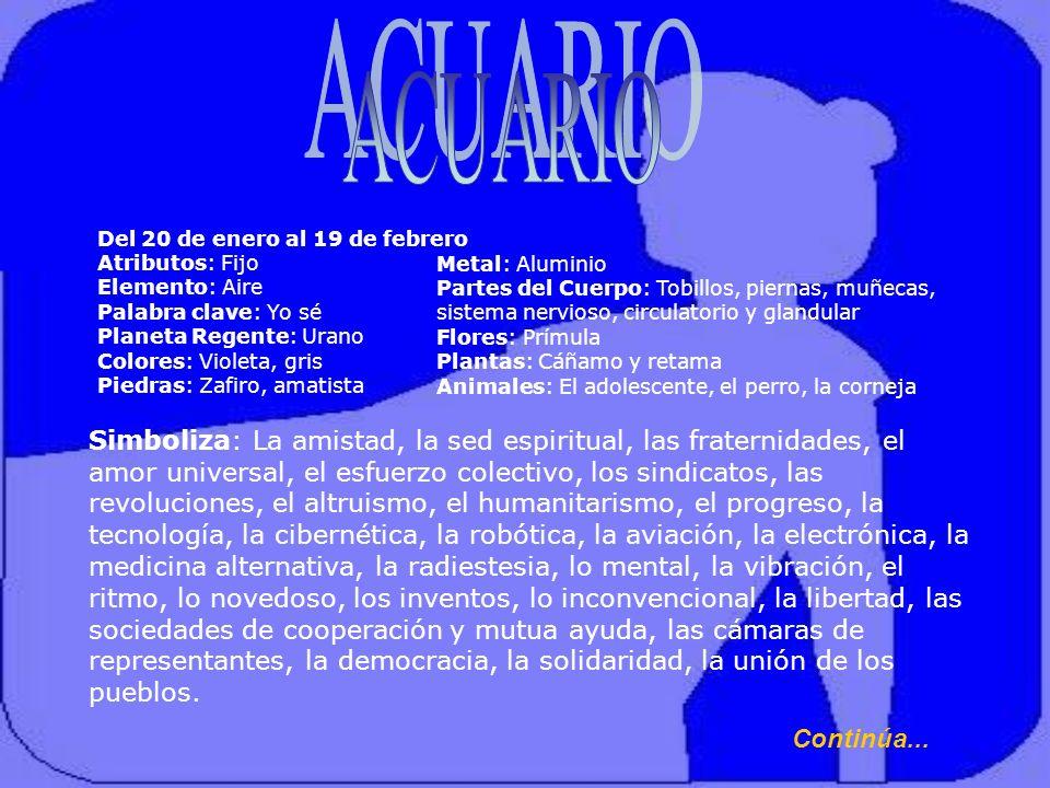 ACUARIO Del 20 de enero al 19 de febrero Atributos: Fijo. Elemento: Aire. Palabra clave: Yo sé. Planeta Regente: Urano.