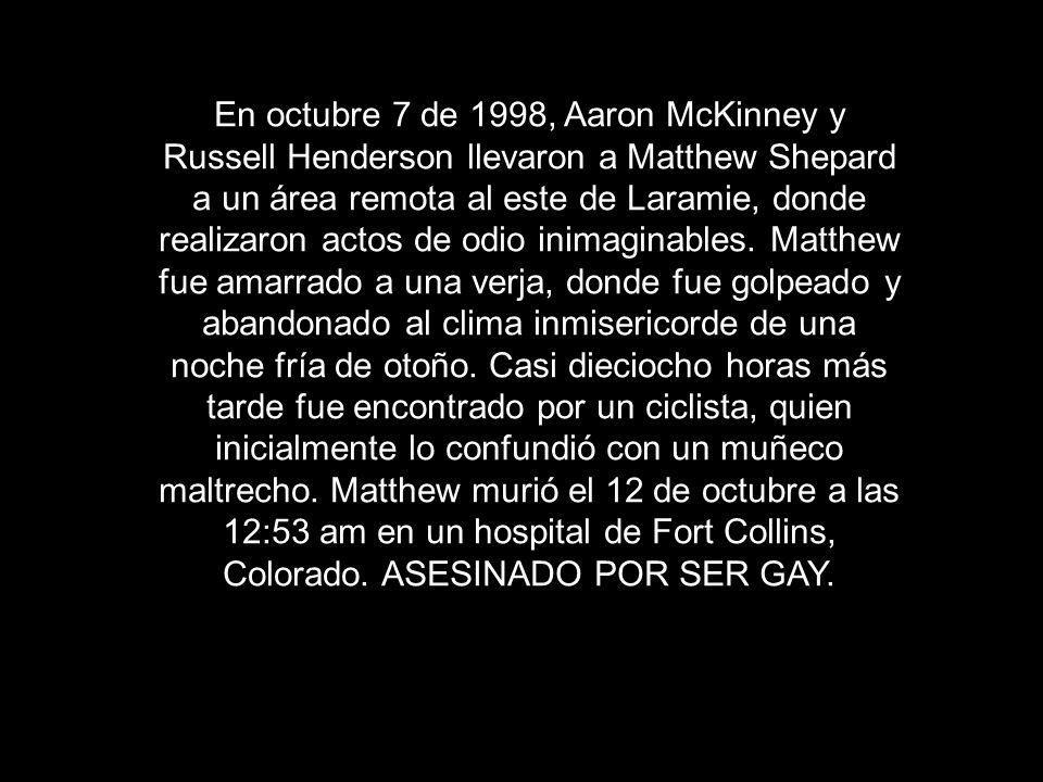 En octubre 7 de 1998, Aaron McKinney y Russell Henderson llevaron a Matthew Shepard a un área remota al este de Laramie, donde realizaron actos de odio inimaginables.