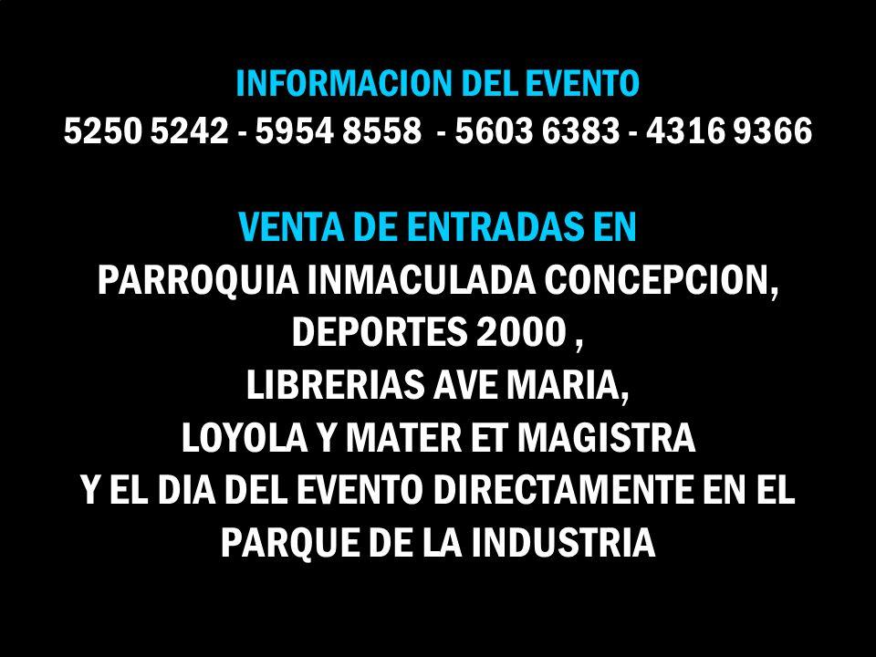 INFORMACION DEL EVENTO 5250 5242 - 5954 8558 - 5603 6383 - 4316 9366 VENTA DE ENTRADAS EN PARROQUIA INMACULADA CONCEPCION, DEPORTES 2000 , LIBRERIAS AVE MARIA, LOYOLA Y MATER ET MAGISTRA Y EL DIA DEL EVENTO DIRECTAMENTE EN EL PARQUE DE LA INDUSTRIA