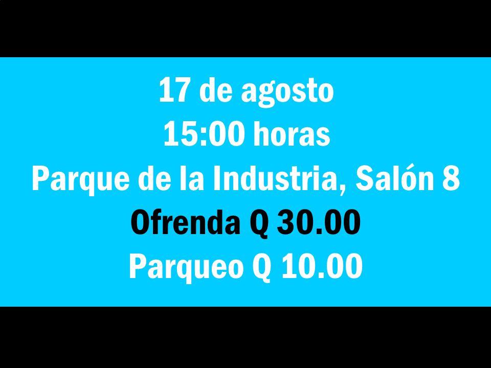 17 de agosto 15:00 horas Parque de la Industria, Salón 8 Ofrenda Q 30