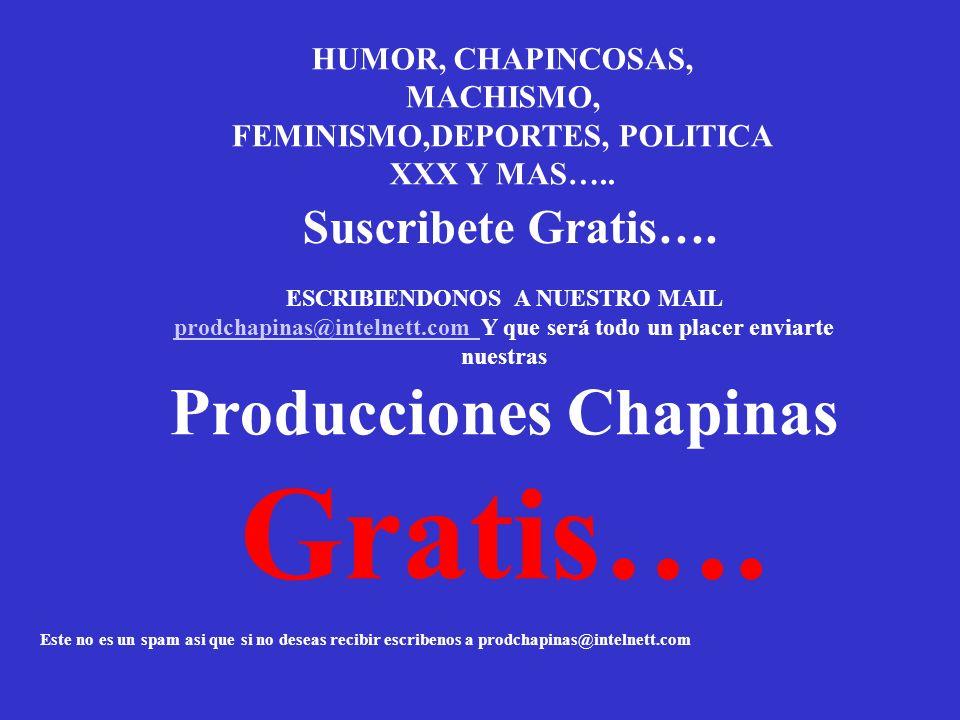 HUMOR, CHAPINCOSAS, MACHISMO, FEMINISMO,DEPORTES, POLITICA XXX Y MAS…..