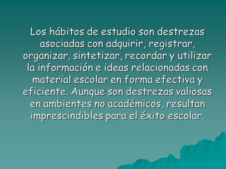 Los hábitos de estudio son destrezas asociadas con adquirir, registrar, organizar, sintetizar, recordar y utilizar la información e ideas relacionadas con material escolar en forma efectiva y eficiente.