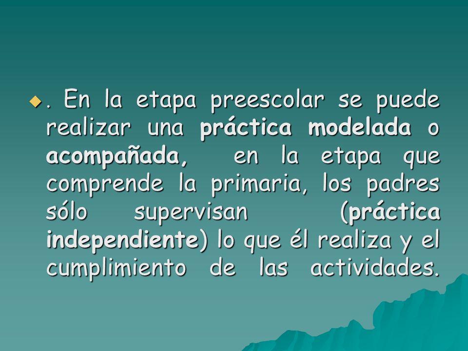 . En la etapa preescolar se puede realizar una práctica modelada o acompañada, en la etapa que comprende la primaria, los padres sólo supervisan (práctica independiente) lo que él realiza y el cumplimiento de las actividades.