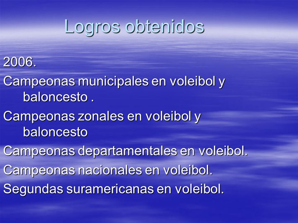 Logros obtenidos2006. Campeonas municipales en voleibol y baloncesto . Campeonas zonales en voleibol y baloncesto.