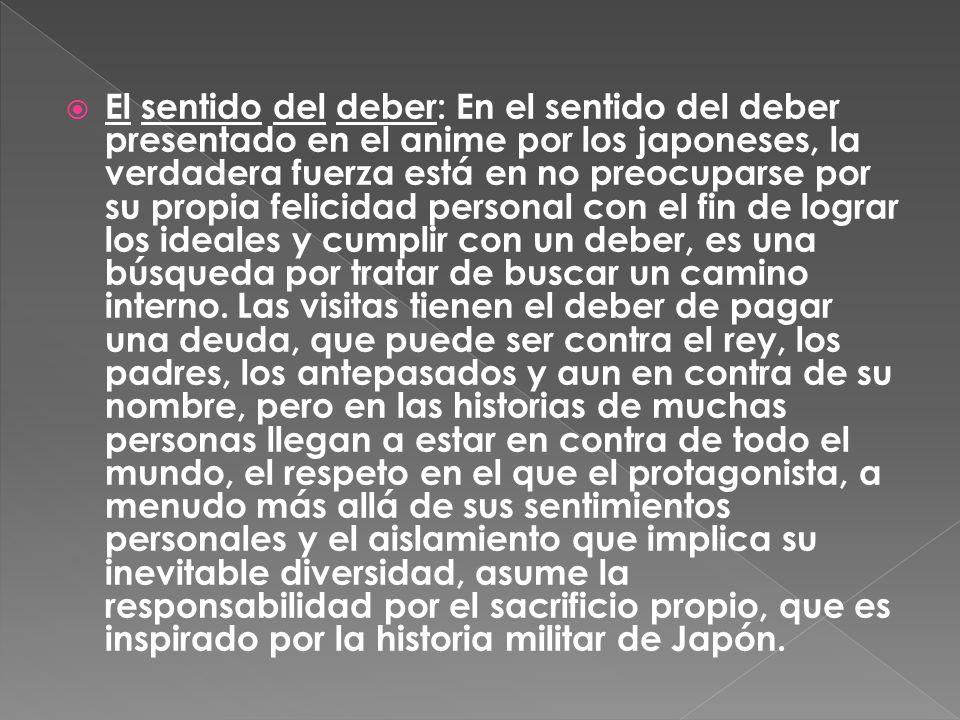 El sentido del deber: En el sentido del deber presentado en el anime por los japoneses, la verdadera fuerza está en no preocuparse por su propia felicidad personal con el fin de lograr los ideales y cumplir con un deber, es una búsqueda por tratar de buscar un camino interno.