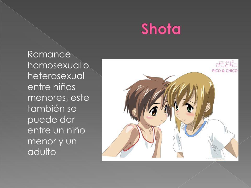 Shota Romance homosexual o heterosexual entre niños menores, este también se puede dar entre un niño menor y un adulto.