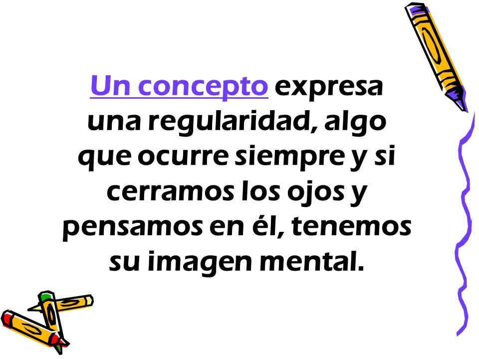 Un concepto expresa una regularidad, algo que ocurre siempre y si cerramos los ojos y pensamos en él, tenemos su imagen mental.