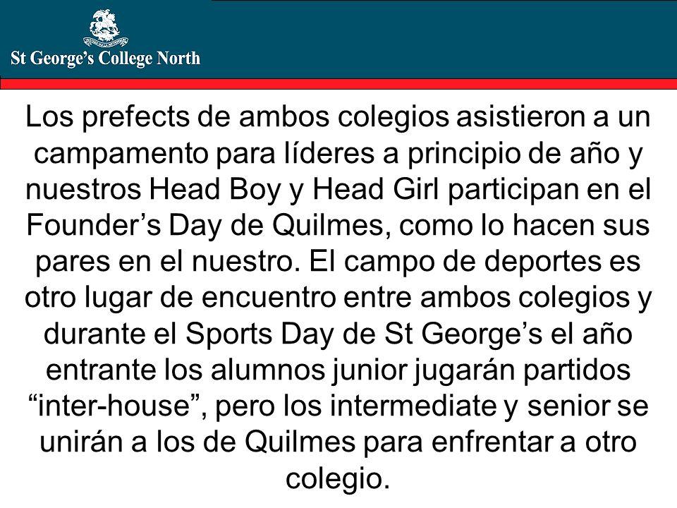 Los prefects de ambos colegios asistieron a un campamento para líderes a principio de año y nuestros Head Boy y Head Girl participan en el Founder's Day de Quilmes, como lo hacen sus pares en el nuestro.