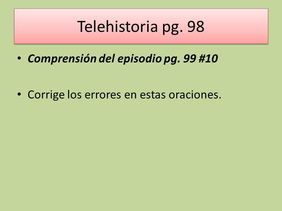 Telehistoria pg. 98 Comprensión del episodio pg. 99 #10