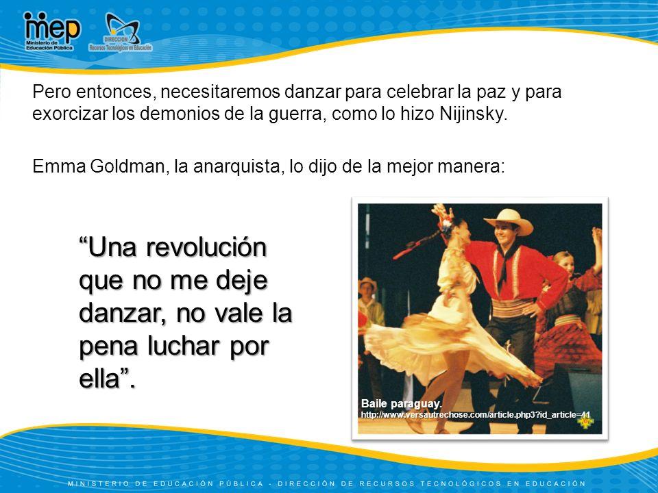 Pero entonces, necesitaremos danzar para celebrar la paz y para exorcizar los demonios de la guerra, como lo hizo Nijinsky. Emma Goldman, la anarquista, lo dijo de la mejor manera: