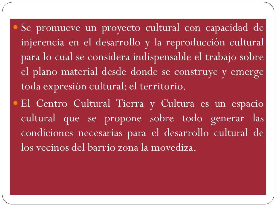 Se promueve un proyecto cultural con capacidad de injerencia en el desarrollo y la reproducción cultural para lo cual se considera indispensable el trabajo sobre el plano material desde donde se construye y emerge toda expresión cultural: el territorio.