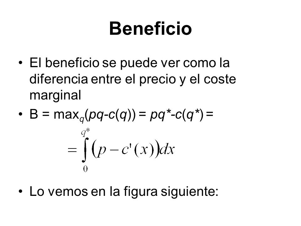 Beneficio El beneficio se puede ver como la diferencia entre el precio y el coste marginal. B = maxq(pq-c(q)) = pq*-c(q*) =