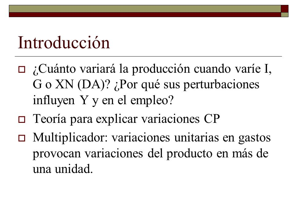Introducción ¿Cuánto variará la producción cuando varíe I, G o XN (DA) ¿Por qué sus perturbaciones influyen Y y en el empleo