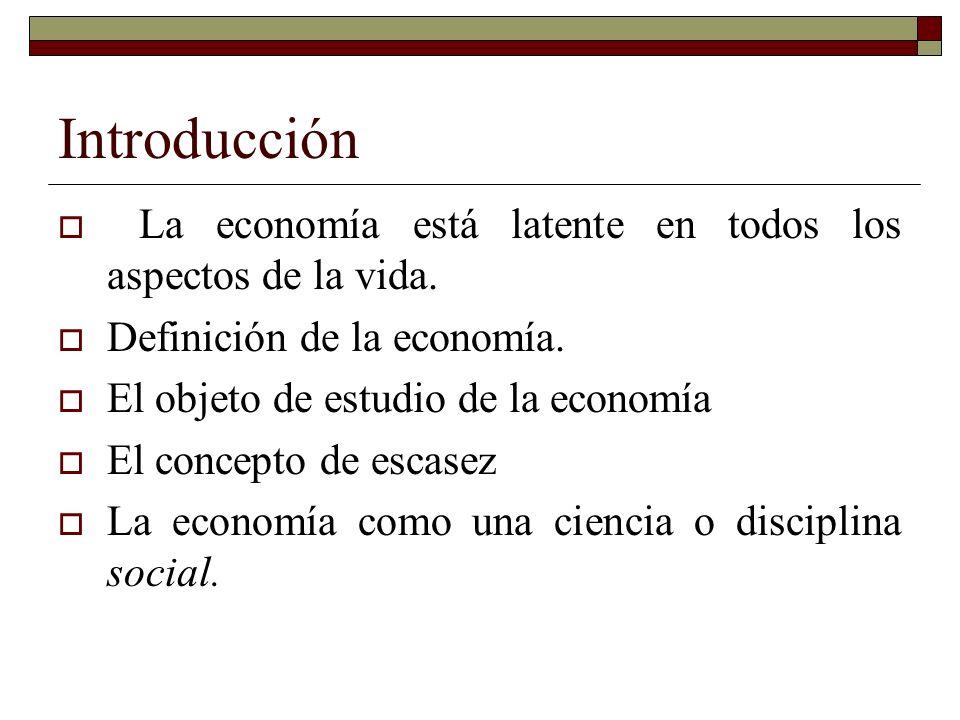 Introducción La economía está latente en todos los aspectos de la vida. Definición de la economía.