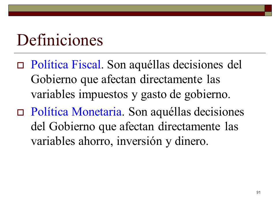 Definiciones Política Fiscal. Son aquéllas decisiones del Gobierno que afectan directamente las variables impuestos y gasto de gobierno.