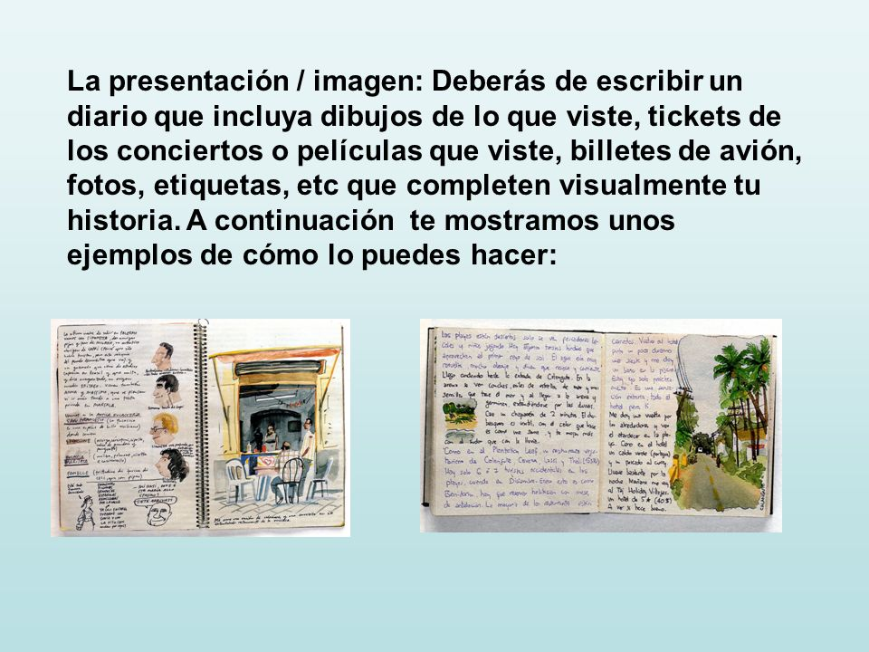 La presentación / imagen: Deberás de escribir un diario que incluya dibujos de lo que viste, tickets de los conciertos o películas que viste, billetes de avión, fotos, etiquetas, etc que completen visualmente tu historia.
