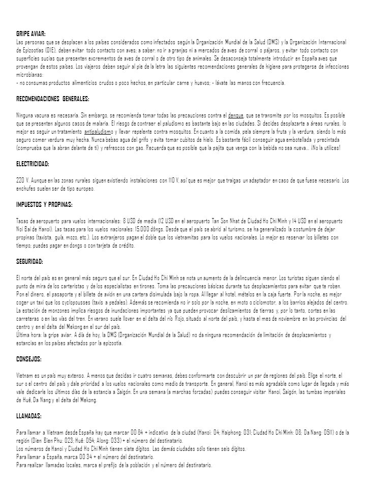 GRIPE AVIAR: Las personas que se desplacen a los países considerados como infectados según la Organización Mundial de la Salud (OMS) y la Organización Internacional de Epizootias (OIE), deben evitar todo contacto con aves; a saber: no ir a granjas ni a mercados de aves de corral o pájaros, y evitar todo contacto con superficies sucias que presenten excrementos de aves de corral o de otro tipo de animales. Se desaconseja totalmente introducir en España aves que provengan de estos países. Los viajeros deben seguir al pie de la letra las siguientes recomendaciones generales de higiene para protegerse de infecciones microbianas: - no consumas productos alimenticios crudos o poco hechos, en particular carne y huevos; - lávate las manos con frecuencia. RECOMENDACIONES GENERALES: