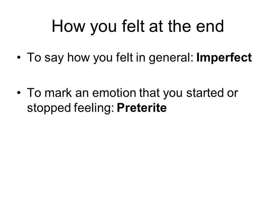 How you felt at the end To say how you felt in general: Imperfect