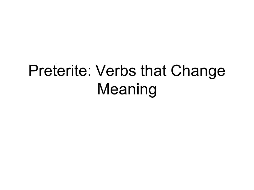 Preterite: Verbs that Change Meaning
