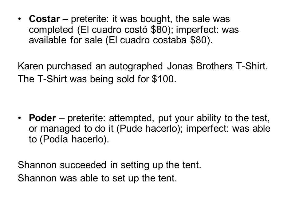 Costar – preterite: it was bought, the sale was completed (El cuadro costó $80); imperfect: was available for sale (El cuadro costaba $80).