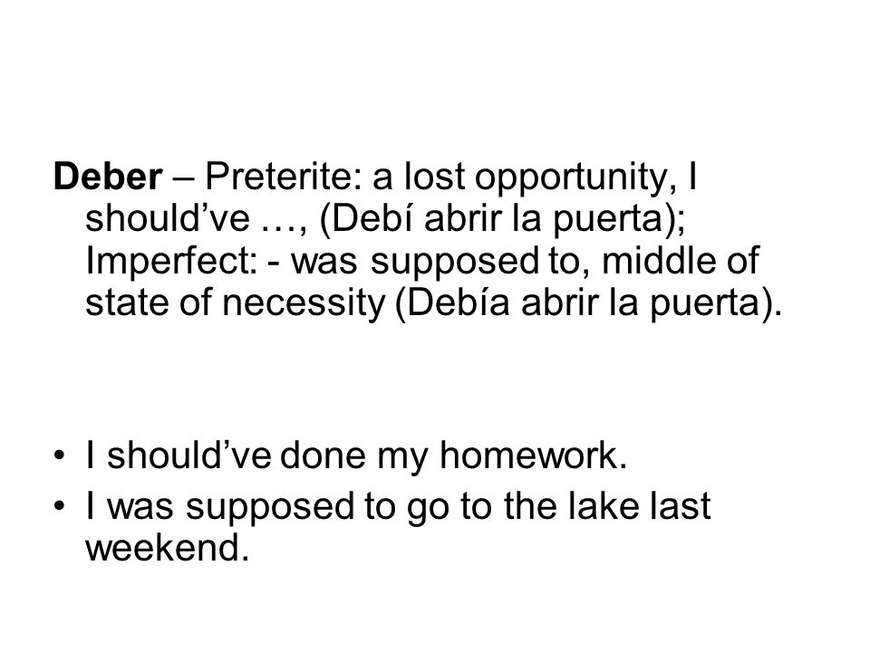 Deber – Preterite: a lost opportunity, I should've …, (Debí abrir la puerta); Imperfect: - was supposed to, middle of state of necessity (Debía abrir la puerta).