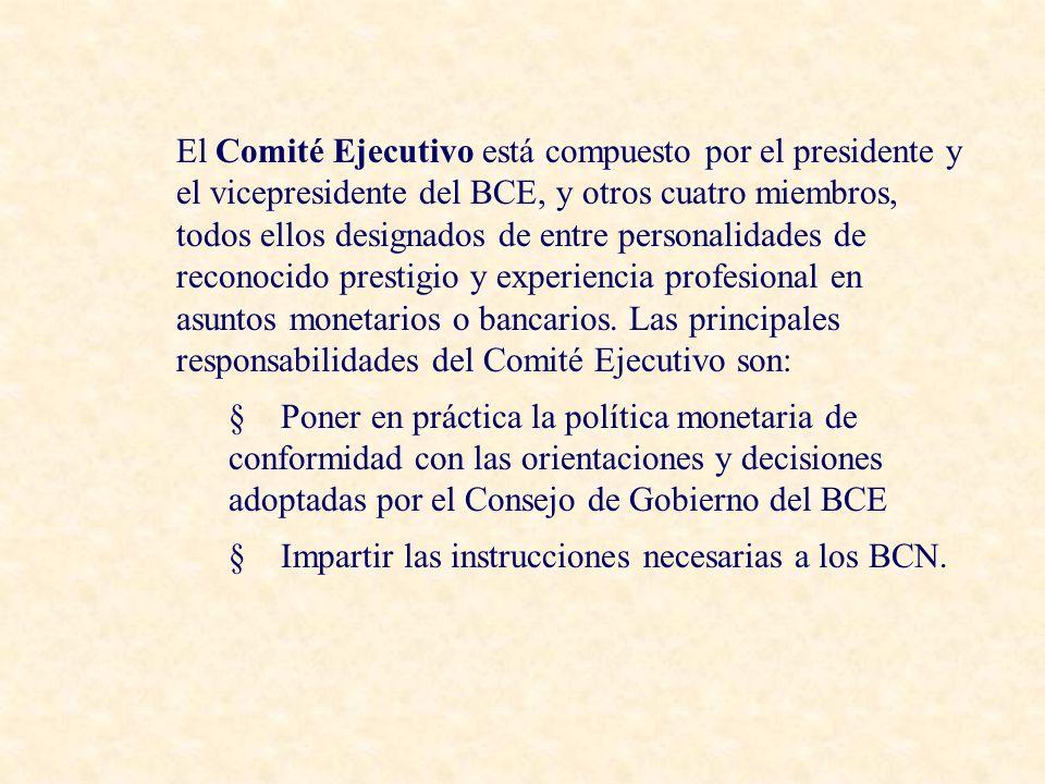 El Comité Ejecutivo está compuesto por el presidente y el vicepresidente del BCE, y otros cuatro miembros, todos ellos designados de entre personalidades de reconocido prestigio y experiencia profesional en asuntos monetarios o bancarios. Las principales responsabilidades del Comité Ejecutivo son: