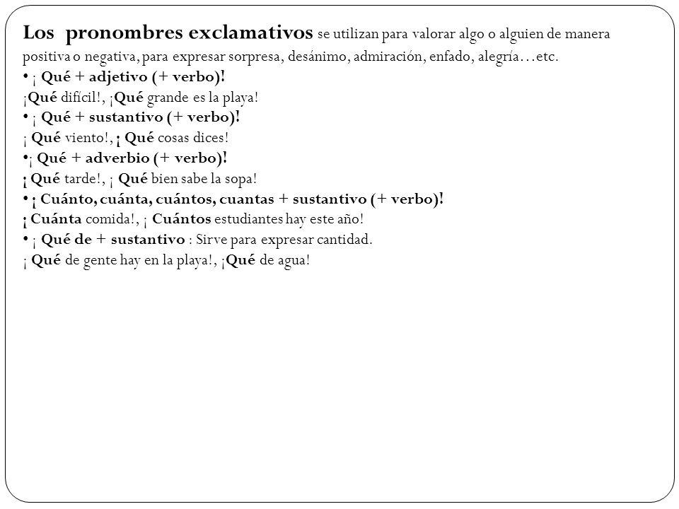 Los pronombres exclamativos se utilizan para valorar algo o alguien de manera positiva o negativa, para expresar sorpresa, desánimo, admiración, enfado, alegría…etc.