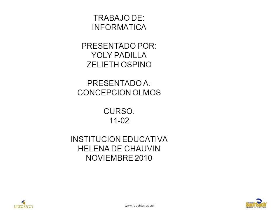 TRABAJO DE: INFORMATICA PRESENTADO POR: YOLY PADILLA ZELIETH OSPINO PRESENTADO A: CONCEPCION OLMOS CURSO: 11-02 INSTITUCION EDUCATIVA HELENA DE CHAUVIN NOVIEMBRE 2010