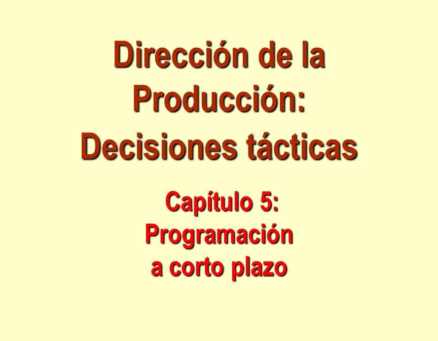 Dirección de la Producción: Decisiones tácticas Capítulo 5: Programación a corto plazo