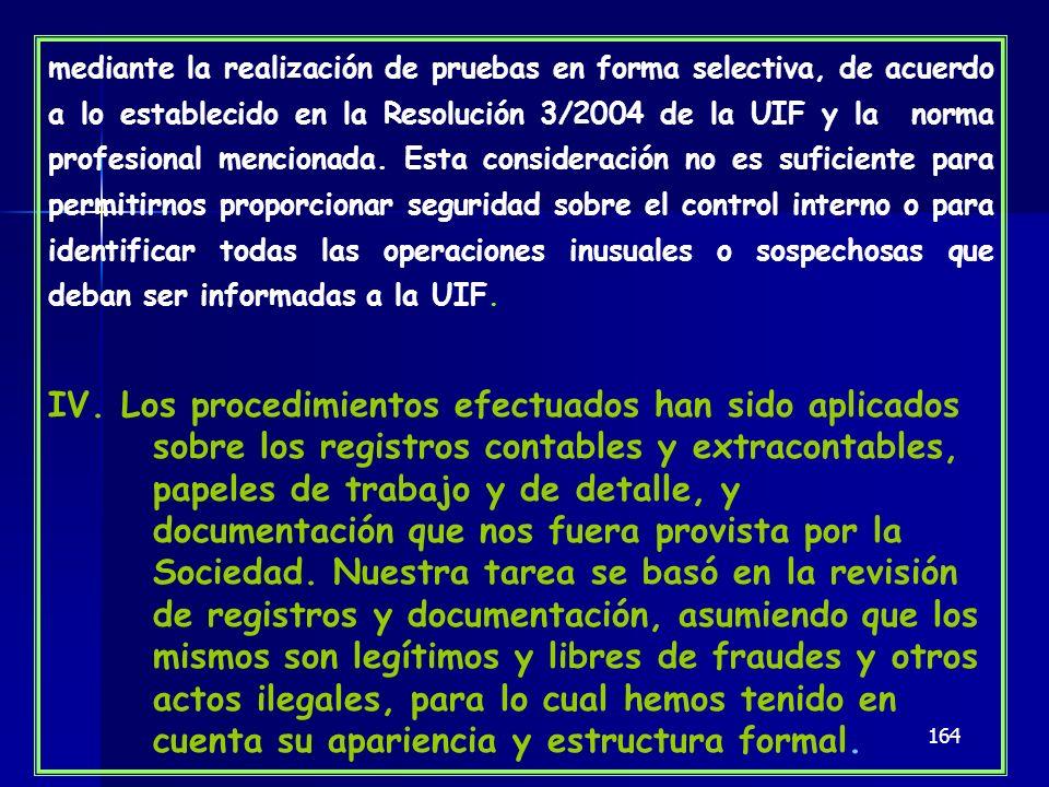 mediante la realización de pruebas en forma selectiva, de acuerdo a lo establecido en la Resolución 3/2004 de la UIF y la norma profesional mencionada. Esta consideración no es suficiente para permitirnos proporcionar seguridad sobre el control interno o para identificar todas las operaciones inusuales o sospechosas que deban ser informadas a la UIF.