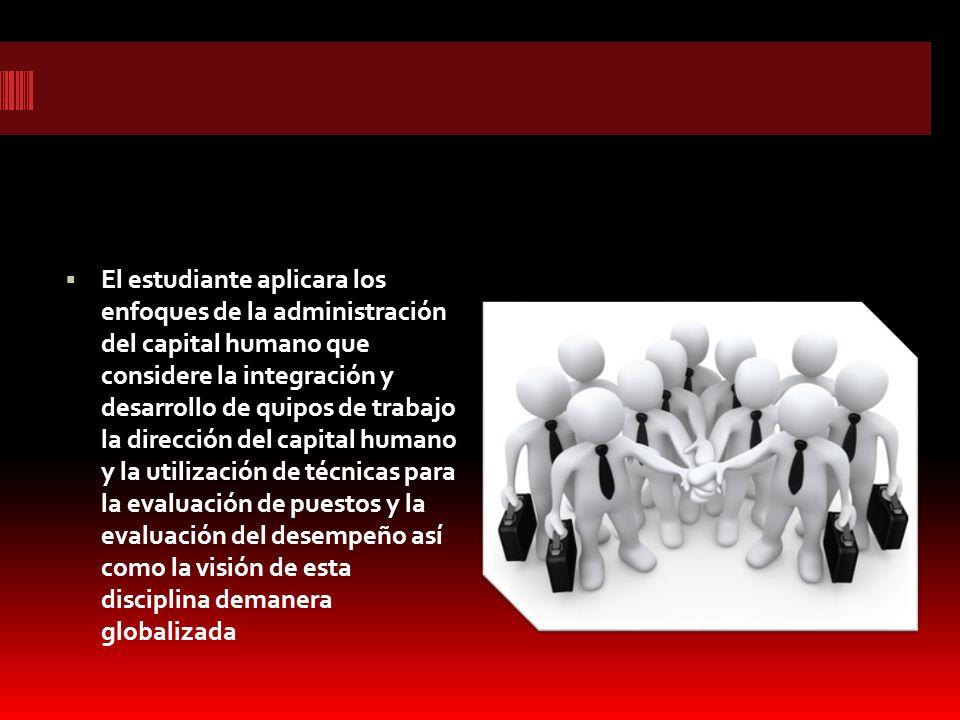 El estudiante aplicara los enfoques de la administración del capital humano que considere la integración y desarrollo de quipos de trabajo la dirección del capital humano y la utilización de técnicas para la evaluación de puestos y la evaluación del desempeño así como la visión de esta disciplina demanera globalizada