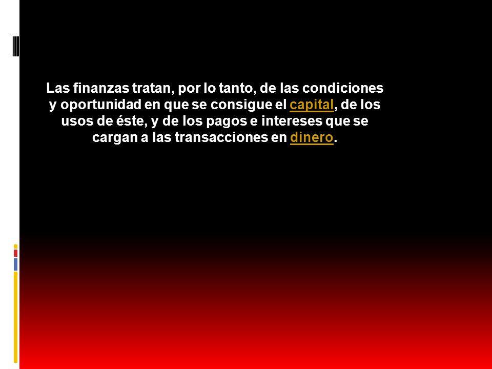 Las finanzas tratan, por lo tanto, de las condiciones y oportunidad en que se consigue el capital, de los usos de éste, y de los pagos e intereses que se cargan a las transacciones en dinero.