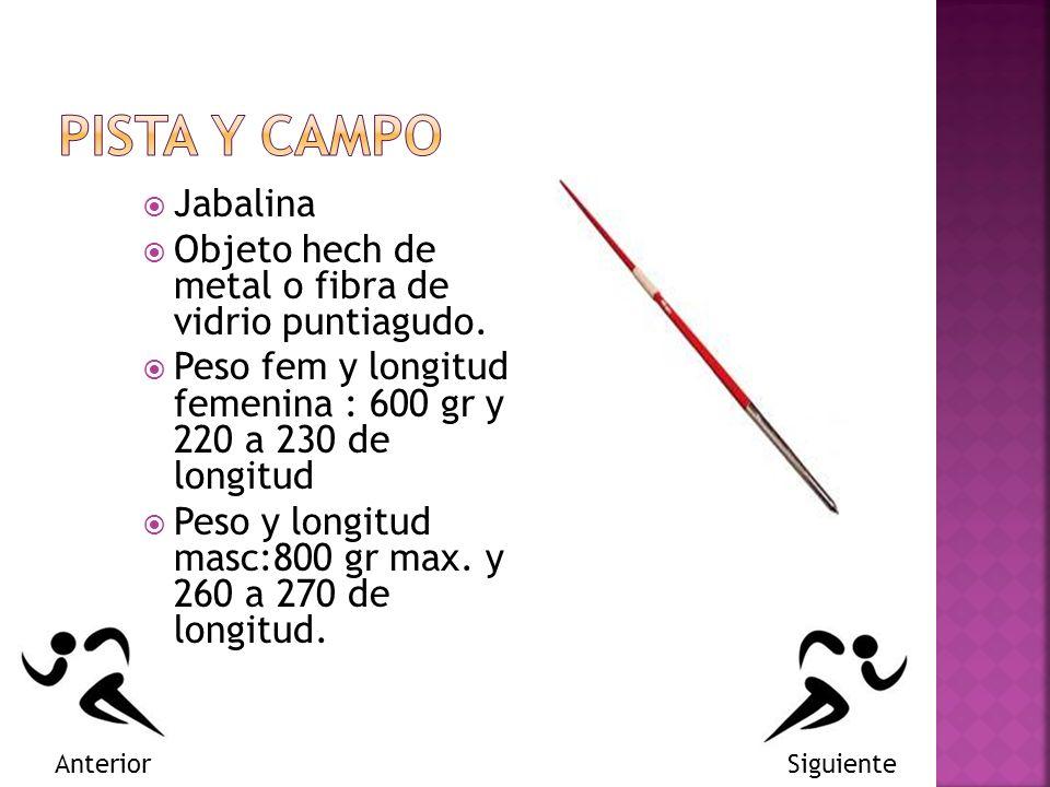 PISTA Y CAMPO Jabalina. Objeto hech de metal o fibra de vidrio puntiagudo. Peso fem y longitud femenina : 600 gr y 220 a 230 de longitud.