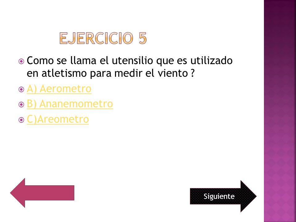 EJERCICIO 5 Como se llama el utensilio que es utilizado en atletismo para medir el viento A) Aerometro.