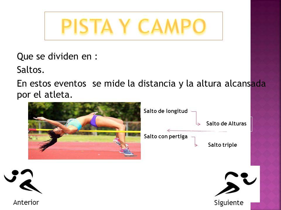 PISTA Y CAMPO Que se dividen en : Saltos. En estos eventos se mide la distancia y la altura alcansada por el atleta.