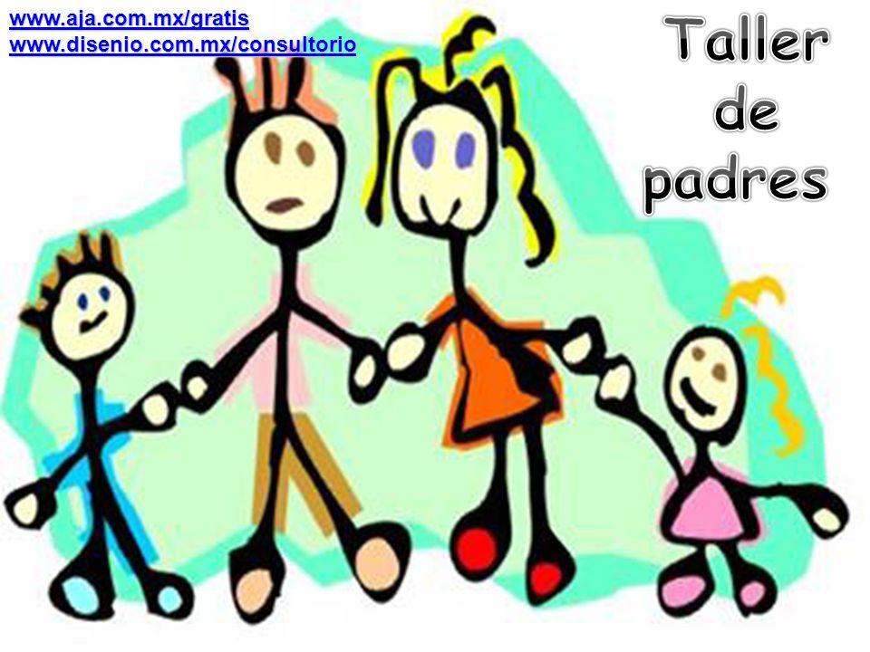 Taller de padres www.aja.com.mx/gratis www.disenio.com.mx/consultorio