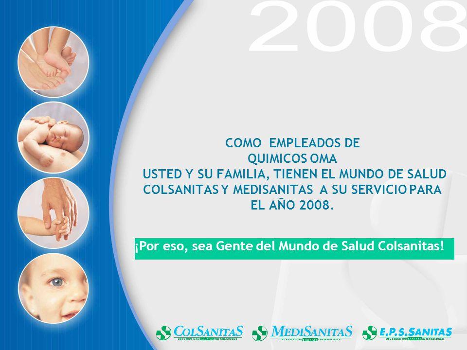 COMO EMPLEADOS DE QUIMICOS OMA USTED Y SU FAMILIA, TIENEN EL MUNDO DE SALUD COLSANITAS Y MEDISANITAS A SU SERVICIO PARA EL AÑO 2008.