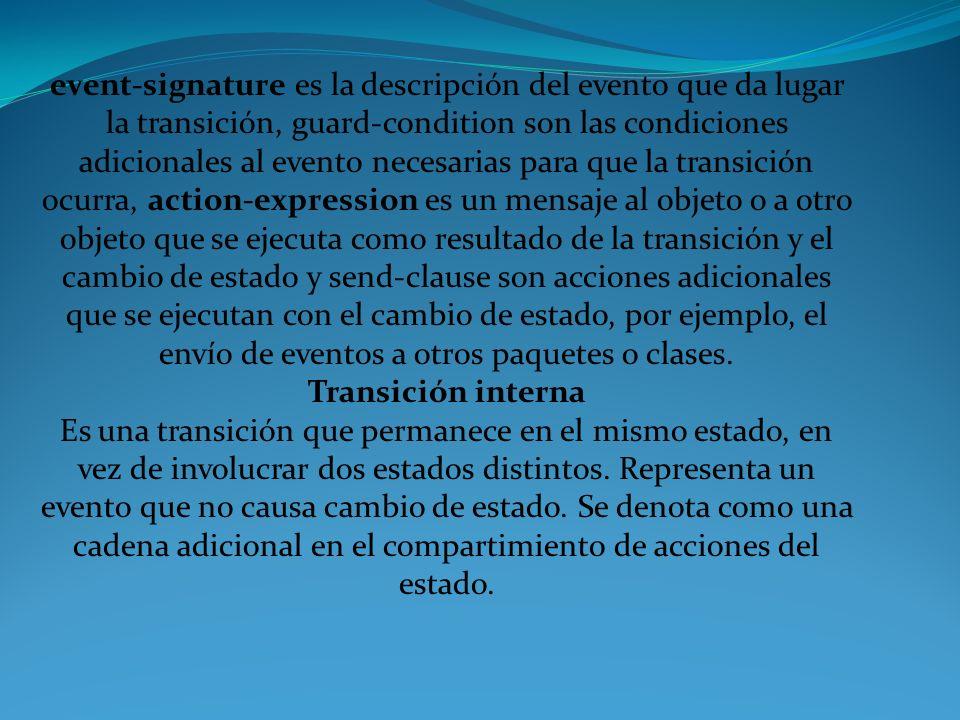 event-signature es la descripción del evento que da lugar la transición, guard-condition son las condiciones adicionales al evento necesarias para que la transición ocurra, action-expression es un mensaje al objeto o a otro objeto que se ejecuta como resultado de la transición y el cambio de estado y send-clause son acciones adicionales que se ejecutan con el cambio de estado, por ejemplo, el envío de eventos a otros paquetes o clases.