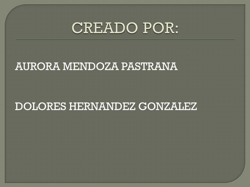 CREADO POR: AURORA MENDOZA PASTRANA DOLORES HERNANDEZ GONZALEZ