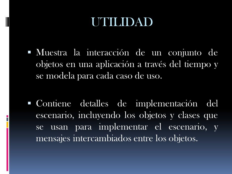 UTILIDAD Muestra la interacción de un conjunto de objetos en una aplicación a través del tiempo y se modela para cada caso de uso.