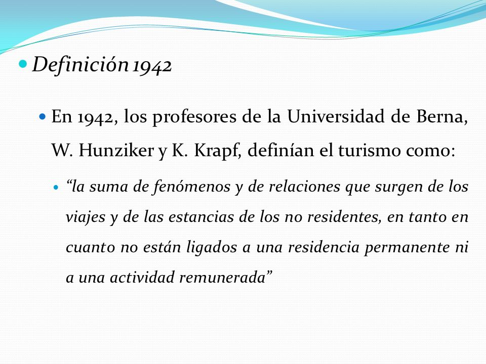 Definición 1942 En 1942, los profesores de la Universidad de Berna, W. Hunziker y K. Krapf, definían el turismo como: