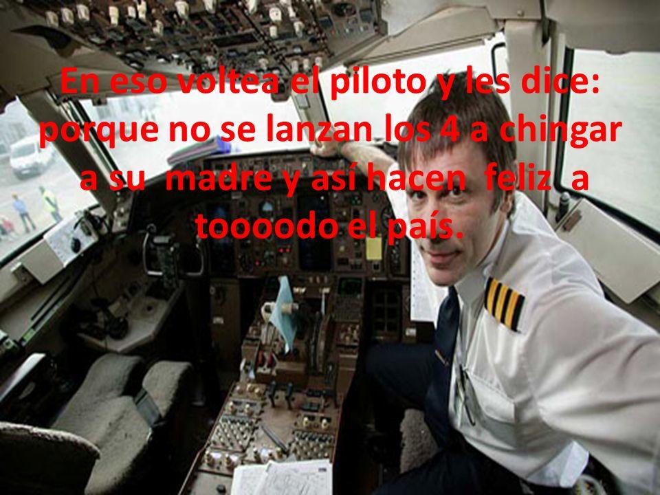 En eso voltea el piloto y les dice: porque no se lanzan los 4 a chingar a su madre y así hacen feliz a toooodo el país.