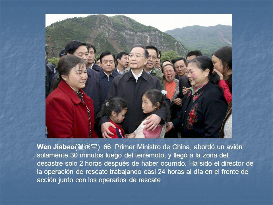 Wen Jiabao(温家宝), 66, Primer Ministro de China, abordó un avión solamente 30 minutos luego del terremoto, y llegó a la zona del desastre solo 2 horas después de haber ocurrido.
