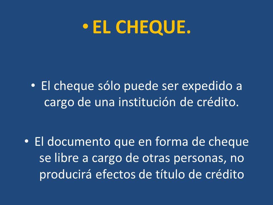 EL CHEQUE. El cheque sólo puede ser expedido a cargo de una institución de crédito.