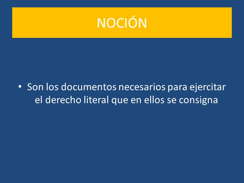 NOCIÓN Son los documentos necesarios para ejercitar el derecho literal que en ellos se consigna