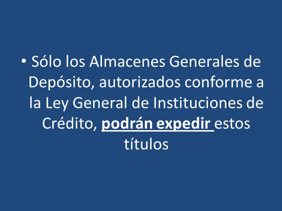 Sólo los Almacenes Generales de Depósito, autorizados conforme a la Ley General de Instituciones de Crédito, podrán expedir estos títulos