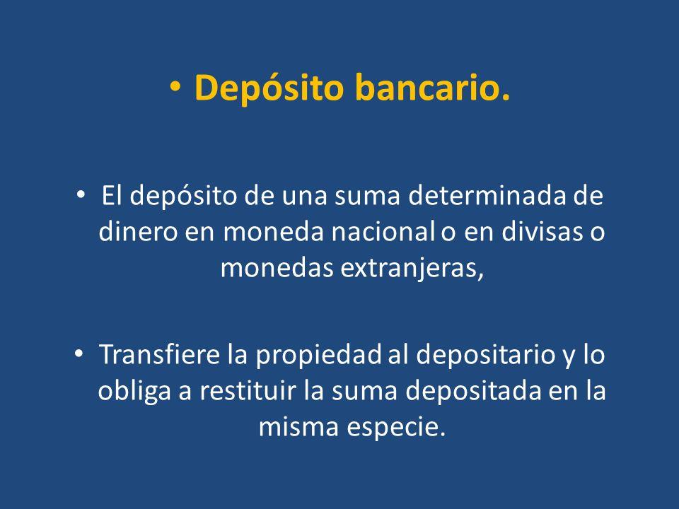 Depósito bancario. El depósito de una suma determinada de dinero en moneda nacional o en divisas o monedas extranjeras,