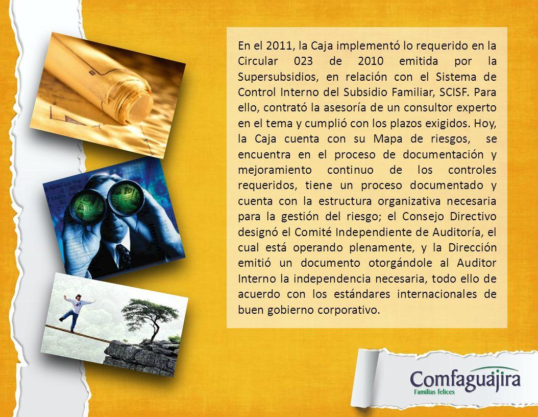 En el 2011, la Caja implementó lo requerido en la Circular 023 de 2010 emitida por la Supersubsidios, en relación con el Sistema de Control Interno del Subsidio Familiar, SCISF.